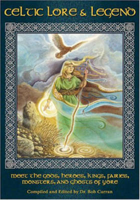 Celtic Lore and Legend: Meet the Gods Heroes Kings Fairies Monsters and Ghosts of Yore