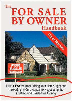The For Sale by Owner Handbook: FSBO FAQS - From Pricing Your Home Right and Increasing Its Curb Appeal to Negotiating the Contract and Hassle Free Closing