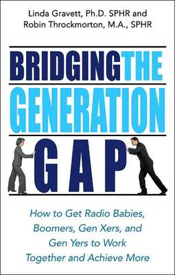 Bridging the Generation Gap: How to Get Radio Babies, Boomers, Gen-Xers and Gen-Yers to Work Together and Achieve More