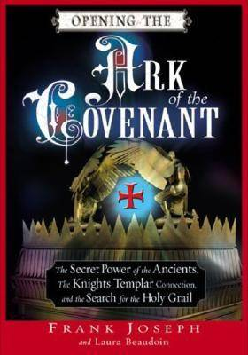 Opening the Ark of the Covenant: The Secret Power of the Ancients the Knights Templar Connection and the Search for the Holy Grail