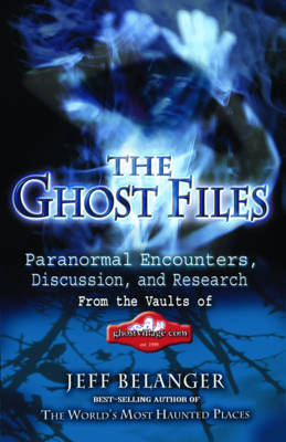 The Ghost Files: Paranormal Encounters, Discussion and Research from the Vaults of Ghostvillage.Com