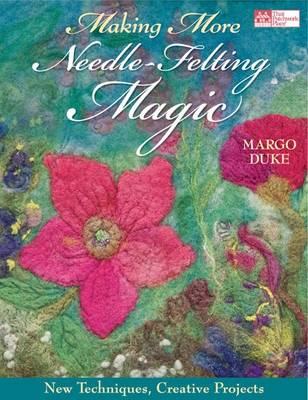 Making More Needle-felting Magic: New Techniques, Creative Projects