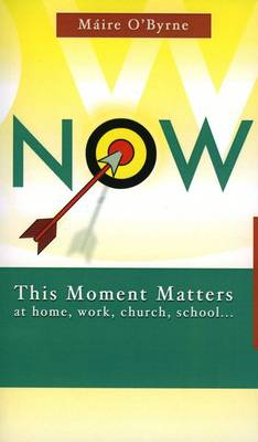 Now: This Moment Matters at Home, Work, Church, School -