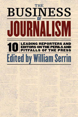 The Business of Journalism: Ten Leading Reporters and Editors on the Perils and Pitfalls of the Press