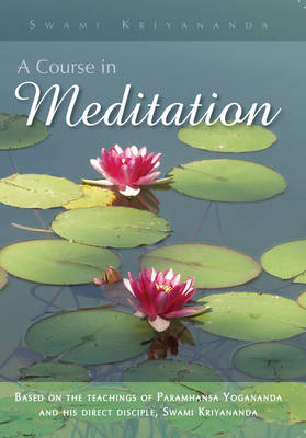 Course in Meditation: Based on the Teachings of Paramhansa Yogananda and His Direct Disciple, Swami Kriyananda