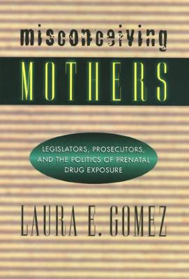 Misconceiving Mothers: Legislators, Prosecutors, and the Politics of Prenatal Drug Exposure