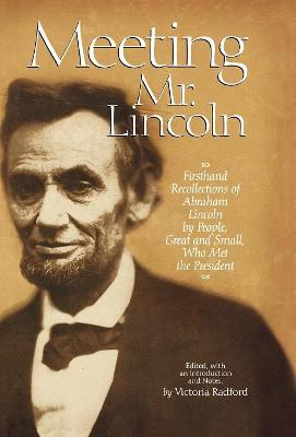 Meeting Mr Lincoln: Firsthand Recollections of Abraham Lincoln by People, Great and Small, Who Met the President