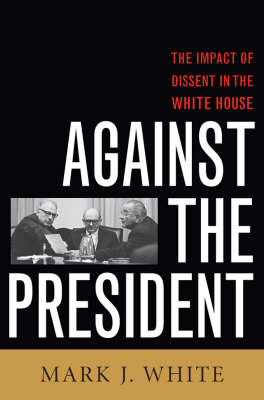 Against the President: Dissent and Decision-Making in the White House: A Historical Perspective