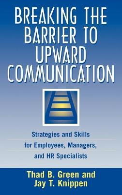 Breaking the Barrier to Upward Communication: Strategies and Skills for Employees, Managers and HR Specialists