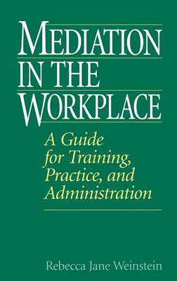 Mediation in the Workplace: A Guide for Training, Practice and Administration