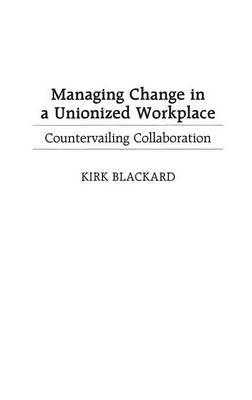 Managing Change in a Unionized Workplace: Countervailing Collaboration
