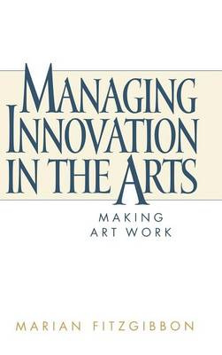 Managing Innovation in the Arts: Making Art Work