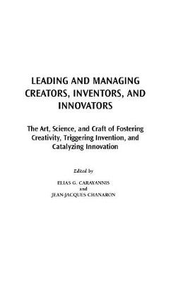 Leading and Managing Creators, Inventors, and Innovators: The Art, Science, and Craft of Fostering Creativity, Triggering Invention, and Catalyzing Innovation