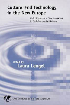 Culture and Technology in the New Europe: Civic Discourse in Transformation in Post-Communist Nations