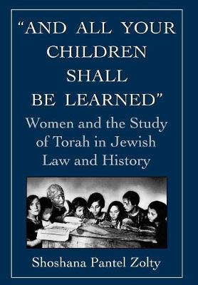 And All Your Children Shall Be Learned: Women and the Study of Torah in Jewish Law and History