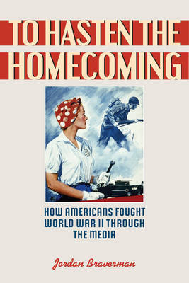 To Hasten the Homecoming: How Americans Fought World War II through the Media