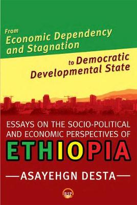 From Economic Dependency And Stagnation To Democratic Developmental State: Essays on the Socio-Political and Economic Perspectives on Ethiopia