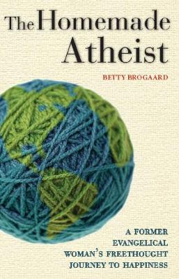 The Homemade Atheist: A Former Evangelical Woman's Freethought Journey to Happiness