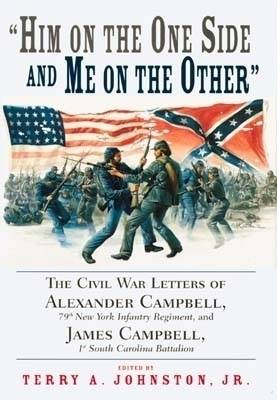 Him on the One Side and Me on the Other: The Civil War Letters of Alexander Campbell, 79th New York Infantry Regiment and James Campbell, 1st South Carolina Battalion