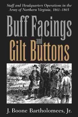 Buff Facings and Gilt Buttons: Staff and Headquarters Operations in the Army of Northern Virginia, 1861-1865