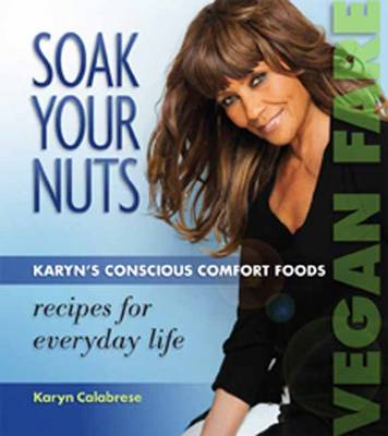 Soak Your Nuts: Karyn's Conscious Comfort Foods: Recipes for Everyday Life