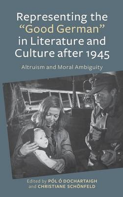 "Representing the ""Good German"" in Literature and Culture after 1945: Altruism and Moral Ambiguity"