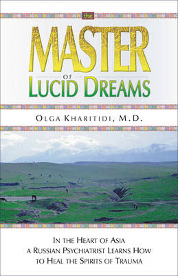 The Master of Lucid Dreams: In the Heart of Asia a Russian Psychiatrist Learns How to Heal the Spirits of Trauma