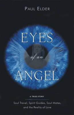 The Eyes of an Angel: Soul Travel Spirit Guides Soul Mates and the Reality of Love
