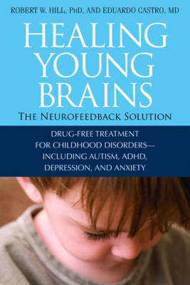 Healing Young Brains: The Neurofeedback Solution: Drug-Free Treatment for Childhood Disorders, Including Autism, ADHD, Depression, and Anxiety