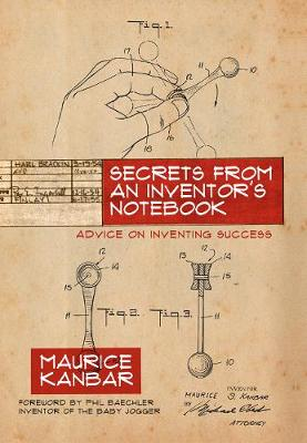 Secrets from an Inventor's Notebook: Advice on Inventing Success