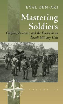 Mastering Soldiers: Conflict, Emotions and the Enemy in an Israeli Military Unit