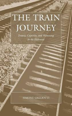 The Train Journey: Transit, Captivity, and Witnessing in the Holocaust: Simone Gigliotti