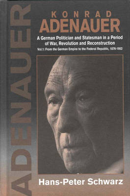 Konrad Adenauer: German Politician and Statesman in a Period of War, Revolution and Reconstruction: v. 1: From the German Empire to the Federal Republic, 1876-1952