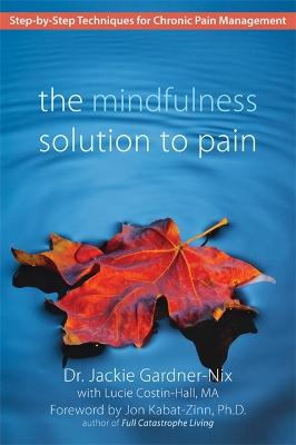 The Mindfulness Solution to Pain: Step-by-Step Techniques for Chronic Pain Managment