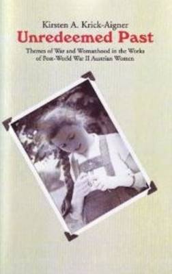 Unredeemed Past: Themes of War and Womanhood in the Works of Post-World War II Austrian Women Writers.