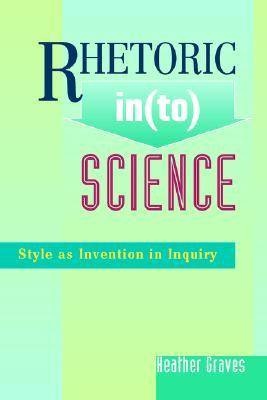 Rhetoric In(to) Science: Style as Invention in Inquiry