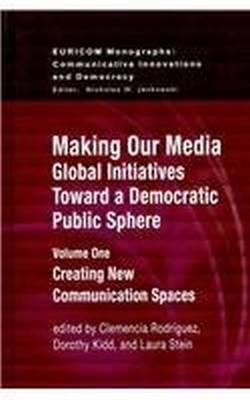 Making Our Media: Global Initiatives Toward a Democratic Public Sphere: Volume One, Creating New Communication Spaces