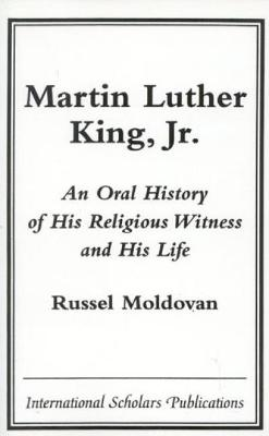 Martin Luther King, Jr.: An Oral History of His Religious Witness and His Life