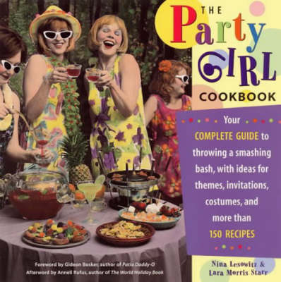 The Party Girl Cookbook: Your Complete Guide to Throwing a Smashing Bash, with Ideas for Themes, Invitations, Costumes and More Than 150 Recipes
