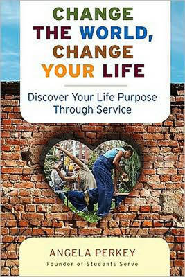 Change the World Change Your Life: Discover Your Life Purpose Through Service