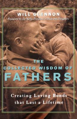 Collected Wisdom of Fathers: Creating Loving Bonds That Last a Lifetime!