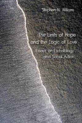 The Limits of Hope and the Logic of Love: Essays on Eschatology and Social Action