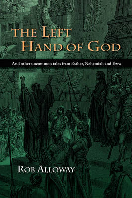 The Left Hand of God: And Other Uncommon Tales from Esther, Nehemiah and Ezra