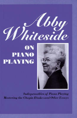 Abby Whiteside on Piano Playing: Indispensibles of Piano Playing and Mastering the Chopin Etudes and Other Essays