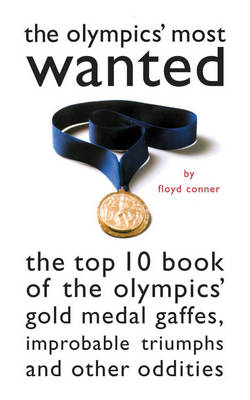 The Olympic's Most Wanted (TM): The Top 10 Book of the Olympics' Gold Medal Gaffes, Improbable Triumphs, and Other Oddities