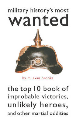 Military History's Most Wanted (TM): The Top 10 Book of Improbable Victories, Unlikely Heroes, and Other Martial Oddities