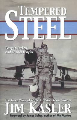 Tempered Steel: The Three Wars of Triple Air Force Cross Winner Jim Kasler