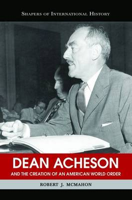 Dean Acheson: And the Creation of an American World Order