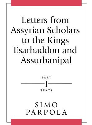 Letters from Assyrian Scholars to the Kings Esarhaddon and Assurbanipal: Part I: Texts