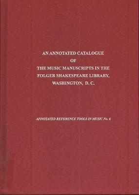 An Annotated Catalogue of the Music Manuscripts in the Folger Shakespeare Library, Washington, D.C.